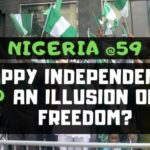 Nigeria @59 – Happy Independence or An Illusion of Freedom?